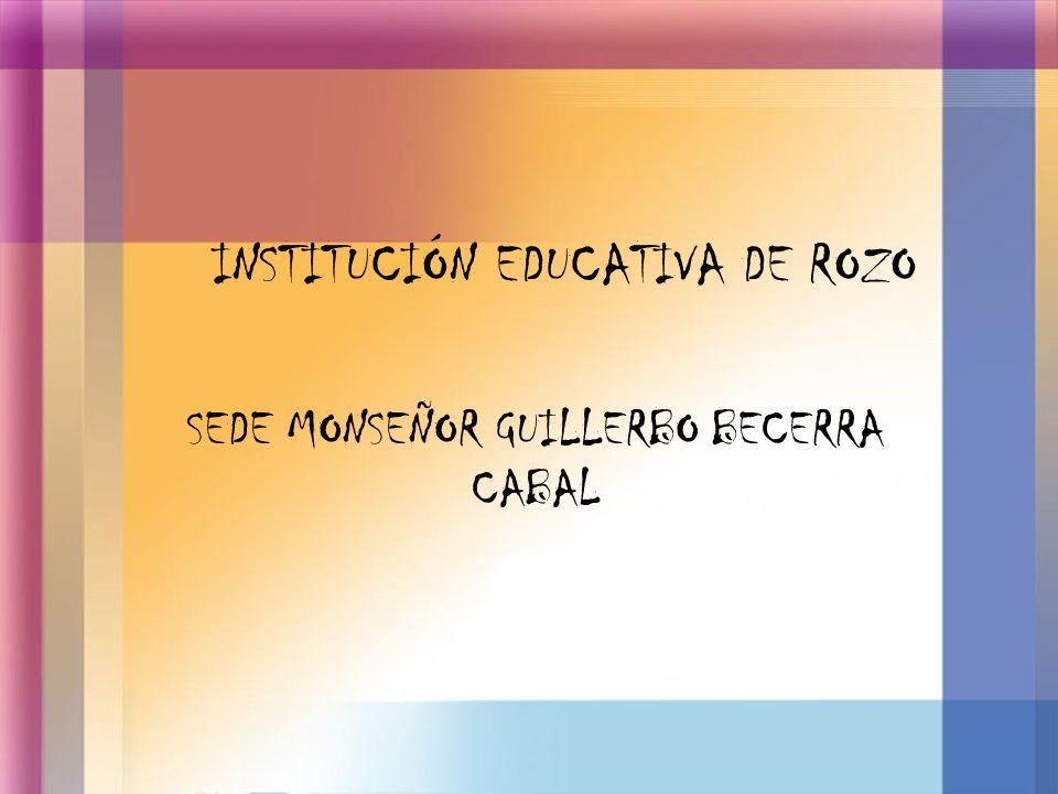 INSTITUCIÓN EDUCATIVA DE ROZO SEDE MONSEÑOR GUILLERBO BECERRA CABAL