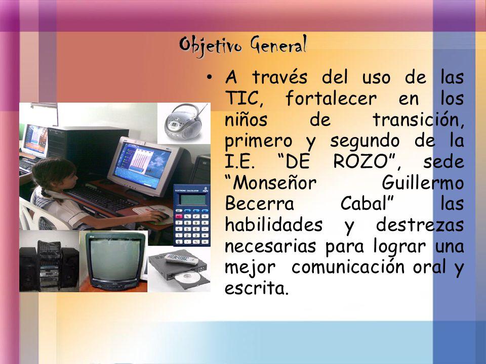 Objetivo General A través del uso de las TIC, fortalecer en los niños de transición, primero y segundo de la I.E. DE ROZO, sede Monseñor Guillermo Bec