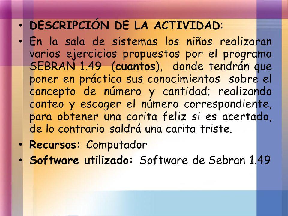 DESCRIPCIÓN DE LA ACTIVIDAD: En la sala de sistemas los niños realizaran varios ejercicios propuestos por el programa SEBRAN 1.49 (cuantos), donde ten