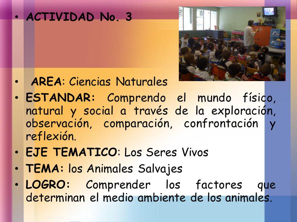 ACTIVIDAD No. 3 AREA: Ciencias Naturales ESTANDAR: Comprendo el mundo físico, natural y social a través de la exploración, observación, comparación, c