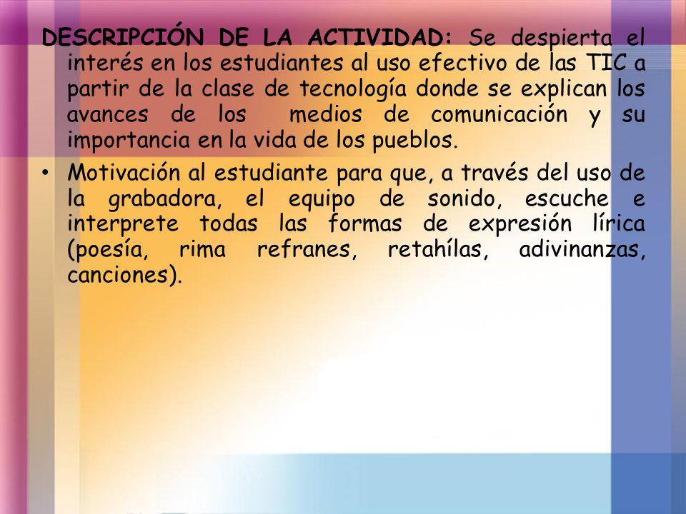 DESCRIPCIÓN DE LA ACTIVIDAD: Se despierta el interés en los estudiantes al uso efectivo de las TIC a partir de la clase de tecnología donde se explica