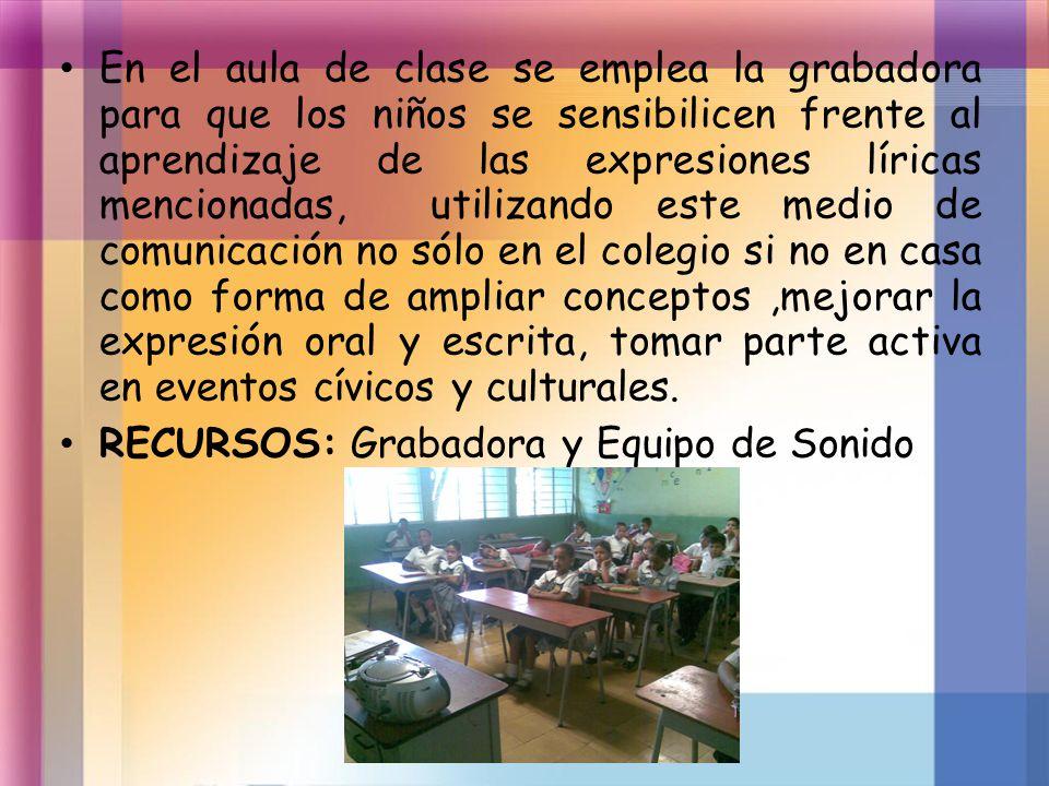 En el aula de clase se emplea la grabadora para que los niños se sensibilicen frente al aprendizaje de las expresiones líricas mencionadas, utilizando