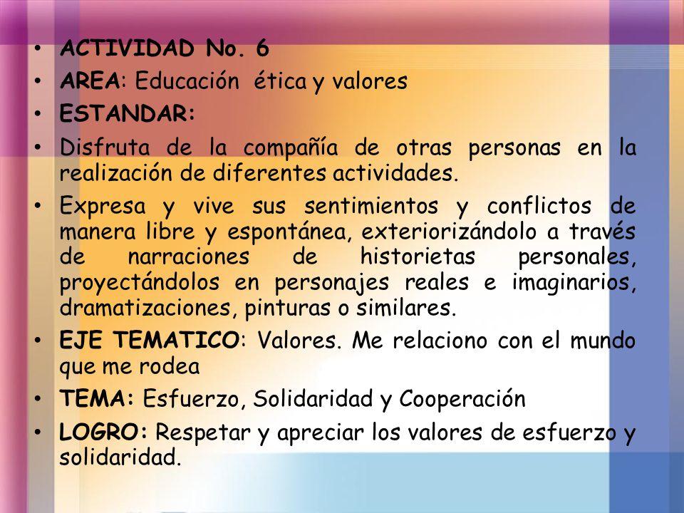 ACTIVIDAD No. 6 AREA: Educación ética y valores ESTANDAR: Disfruta de la compañía de otras personas en la realización de diferentes actividades. Expre