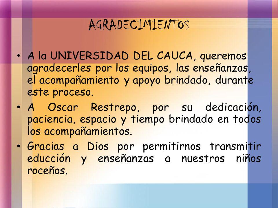 AGRADECIMIENTOS A la UNIVERSIDAD DEL CAUCA, queremos agradecerles por los equipos, las enseñanzas, el acompañamiento y apoyo brindado, durante este pr