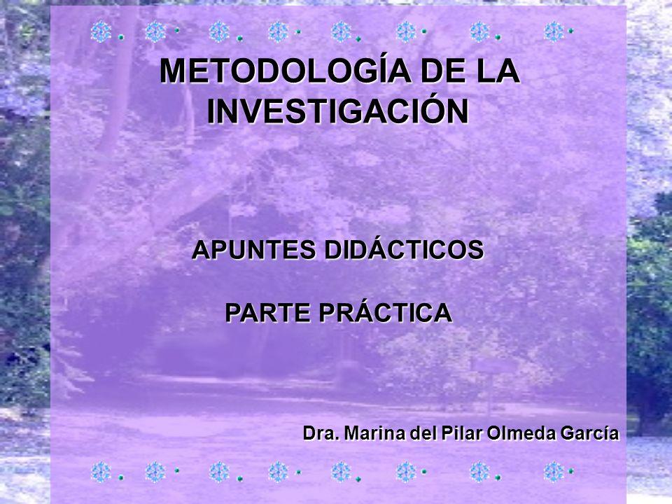 METODOLOGÍA DE LA INVESTIGACIÓN APUNTES DIDÁCTICOS PARTE PRÁCTICA Dra. Marina del Pilar Olmeda García