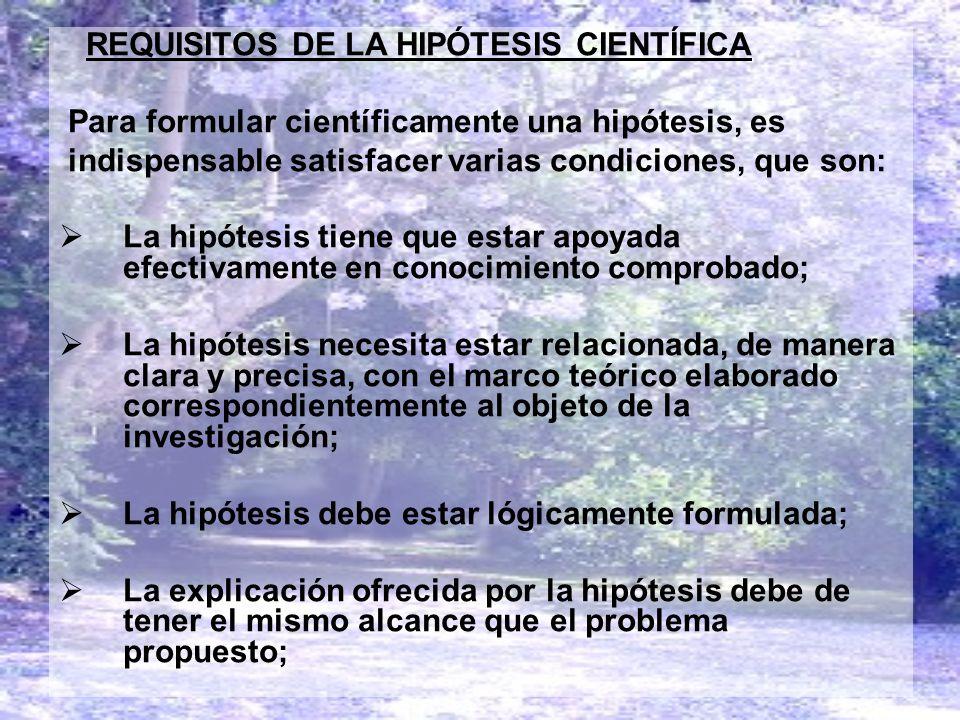 REQUISITOS DE LA HIPÓTESIS CIENTÍFICA Para formular científicamente una hipótesis, es indispensable satisfacer varias condiciones, que son: La hipótes
