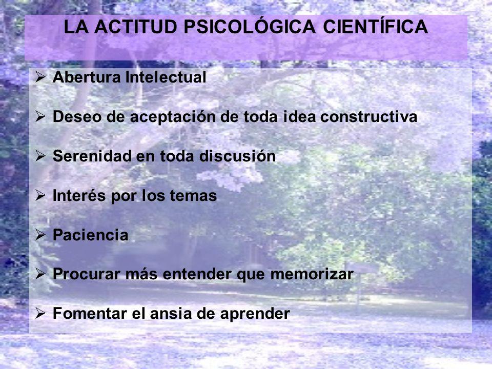 LA ACTITUD PSICOLÓGICA CIENTÍFICA Abertura Intelectual Deseo de aceptación de toda idea constructiva Serenidad en toda discusión Interés por los temas
