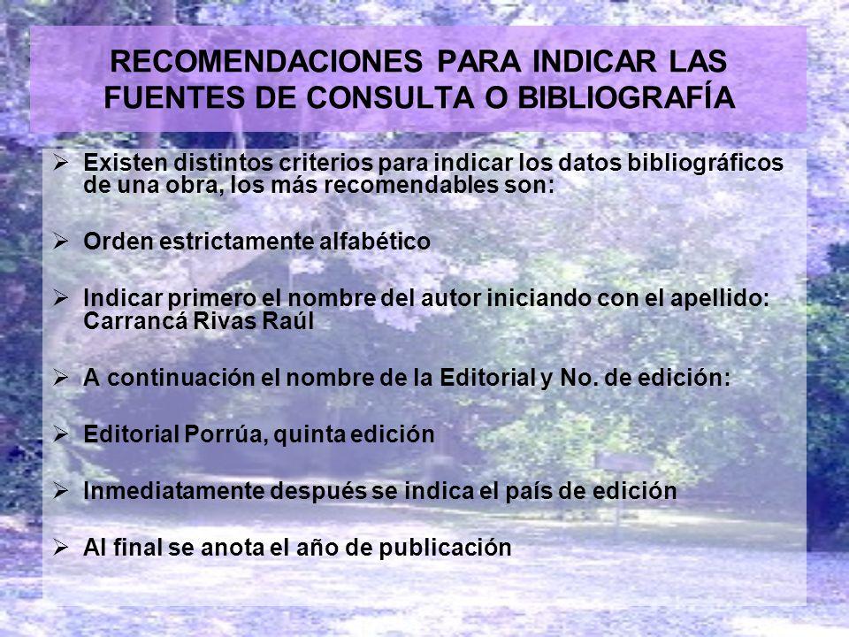 RECOMENDACIONES PARA INDICAR LAS FUENTES DE CONSULTA O BIBLIOGRAFÍA Existen distintos criterios para indicar los datos bibliográficos de una obra, los