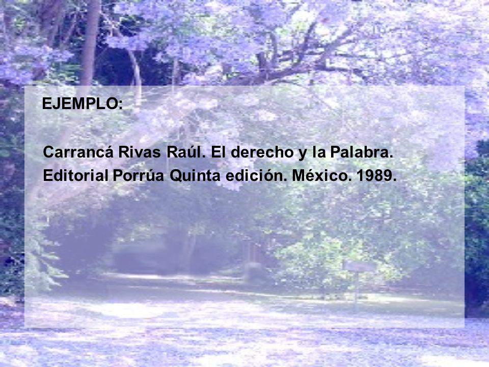 EJEMPLO: Carrancá Rivas Raúl. El derecho y la Palabra. Editorial Porrúa Quinta edición. México. 1989.