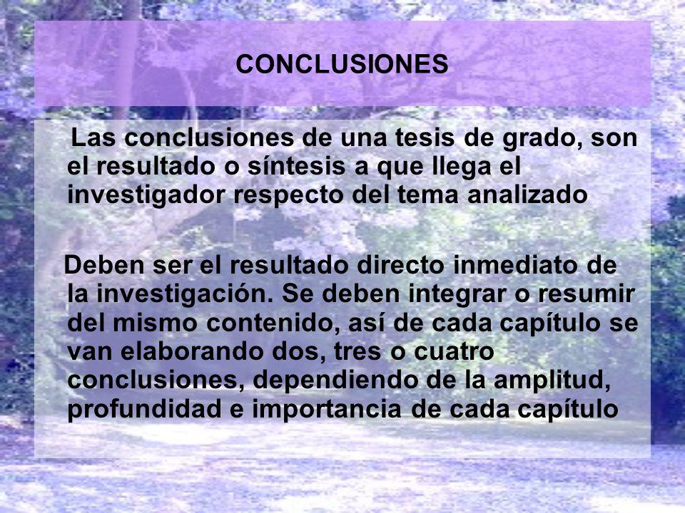 CONCLUSIONES Las conclusiones de una tesis de grado, son el resultado o síntesis a que llega el investigador respecto del tema analizado Deben ser el