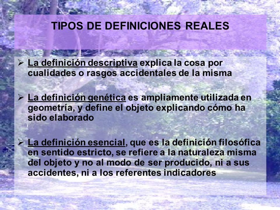 TIPOS DE DEFINICIONES REALES La definición descriptiva explica la cosa por cualidades o rasgos accidentales de la misma La definición genética es ampl
