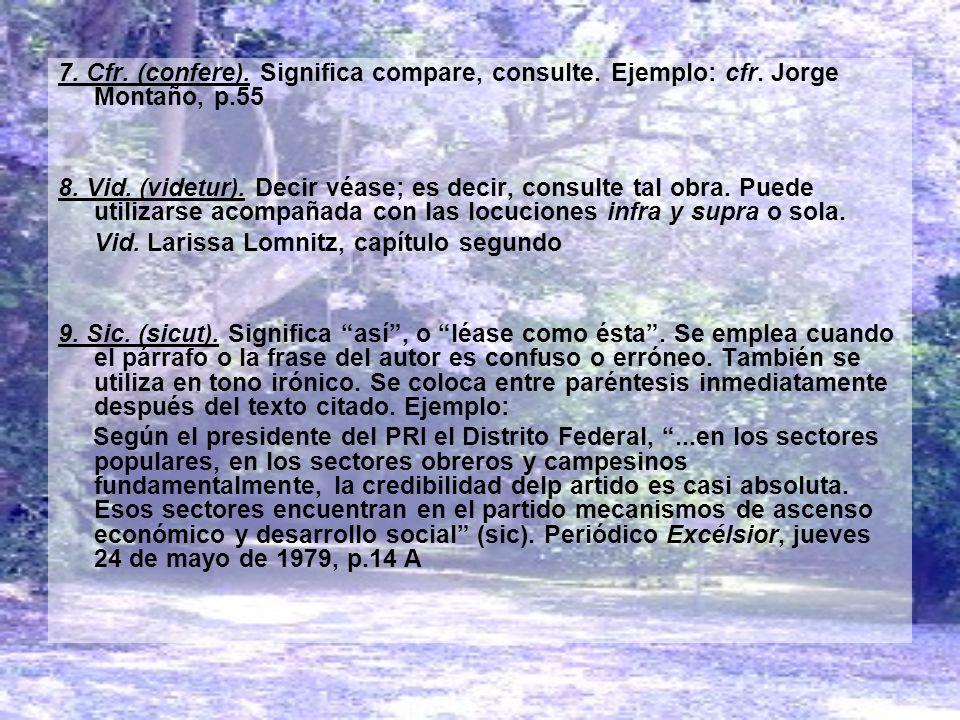 7. Cfr. (confere). Significa compare, consulte. Ejemplo: cfr. Jorge Montaño, p.55 8. Vid. (videtur). Decir véase; es decir, consulte tal obra. Puede u