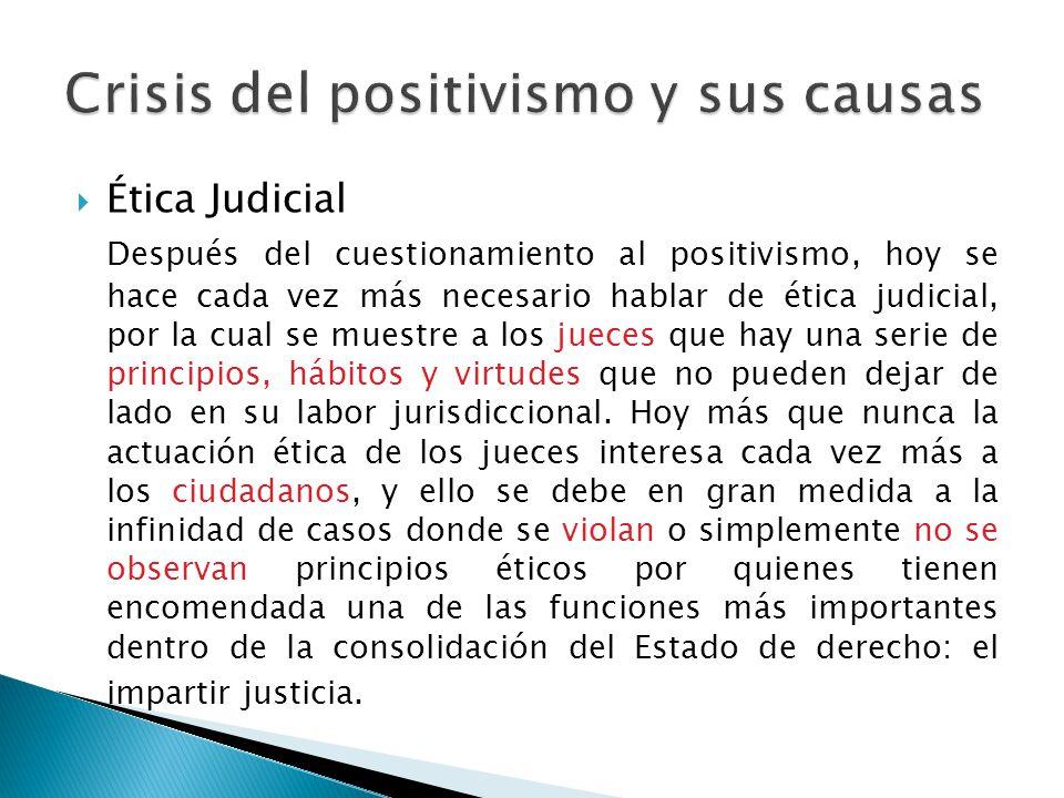 Ética Judicial Después del cuestionamiento al positivismo, hoy se hace cada vez más necesario hablar de ética judicial, por la cual se muestre a los j