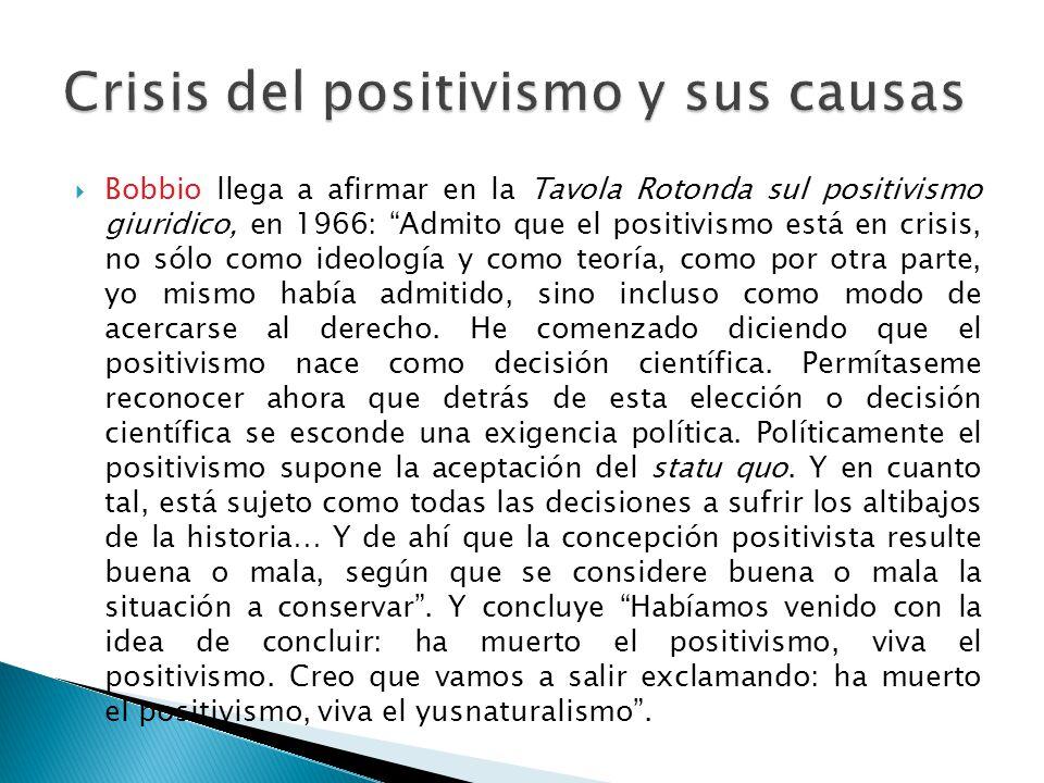 Bobbio llega a afirmar en la Tavola Rotonda sul positivismo giuridico, en 1966: Admito que el positivismo está en crisis, no sólo como ideología y com