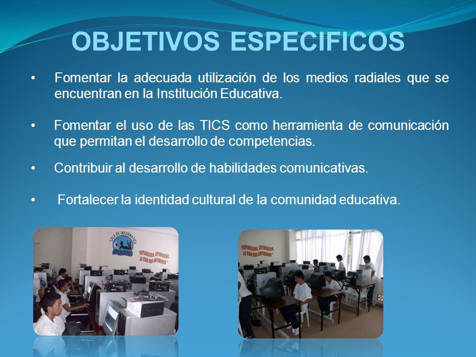 OBJETIVOS ESPECIFICOS Fomentar la adecuada utilización de los medios radiales que se encuentran en la Institución Educativa. Fomentar el uso de las TI