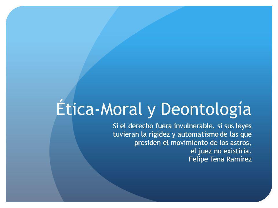 Ética-Moral y Deontología Si el derecho fuera invulnerable, si sus leyes tuvieran la rigidez y automatismo de las que presiden el movimiento de los astros, el juez no existiría.