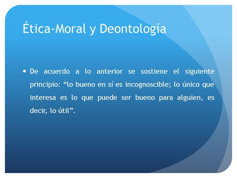 Ética-Moral y Deontología De acuerdo a lo anterior se sostiene el siguiente principio: lo bueno en sí es incognoscible; lo único que interesa es lo que puede ser bueno para alguien, es decir, lo útil.