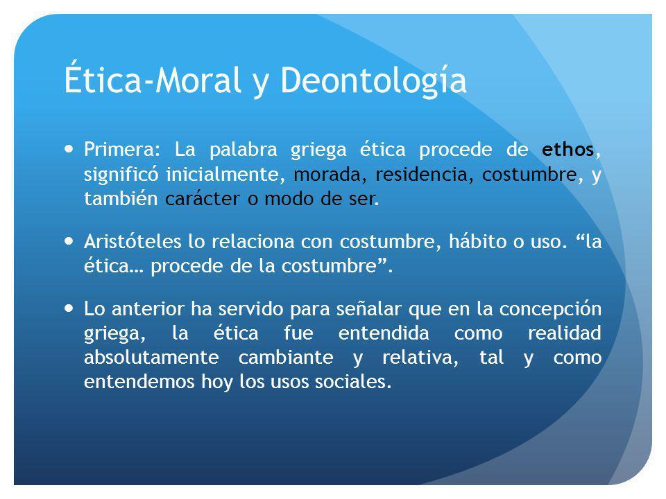 Ética-Moral y Deontología Primera: La palabra griega ética procede de ethos, significó inicialmente, morada, residencia, costumbre, y también carácter o modo de ser.