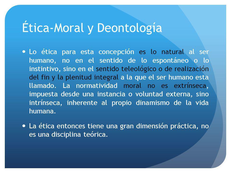 Ética-Moral y Deontología Lo ética para esta concepción es lo natural al ser humano, no en el sentido de lo espontáneo o lo instintivo, sino en el sentido teleológico o de realización del fin y la plenitud integral a la que el ser humano esta llamado.