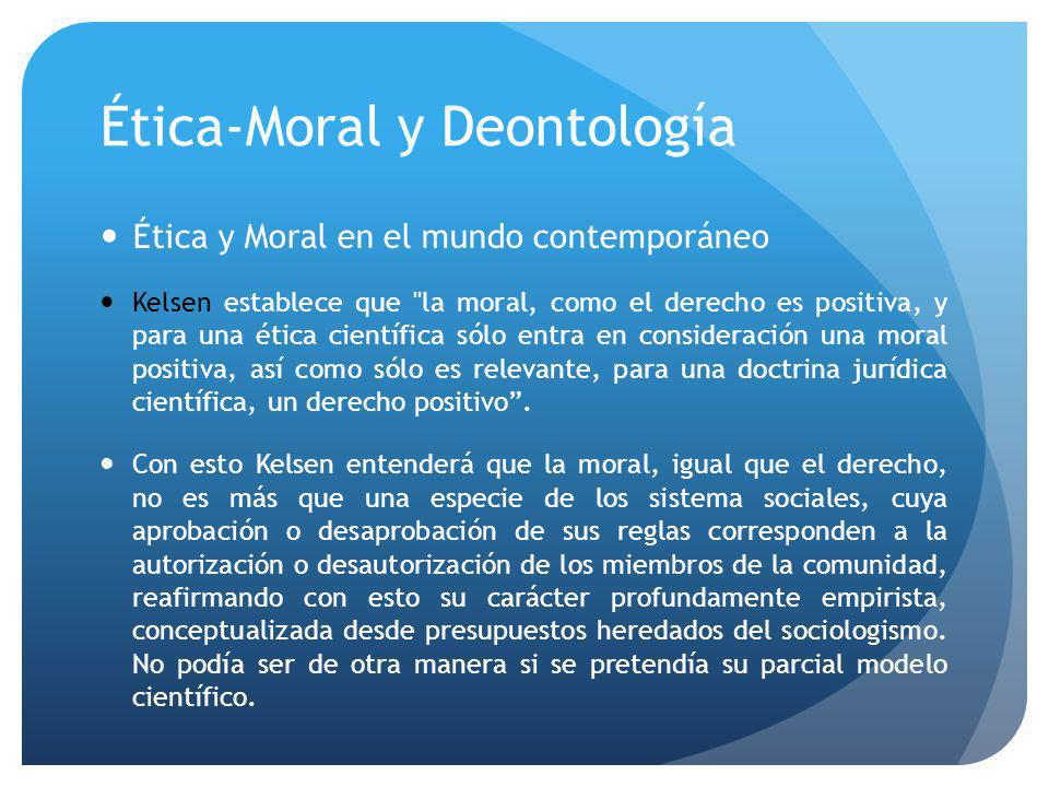 Ética-Moral y Deontología Ética y Moral en el mundo contemporáneo Kelsen establece que la moral, como el derecho es positiva, y para una ética científica sólo entra en consideración una moral positiva, así como sólo es relevante, para una doctrina jurídica científica, un derecho positivo.