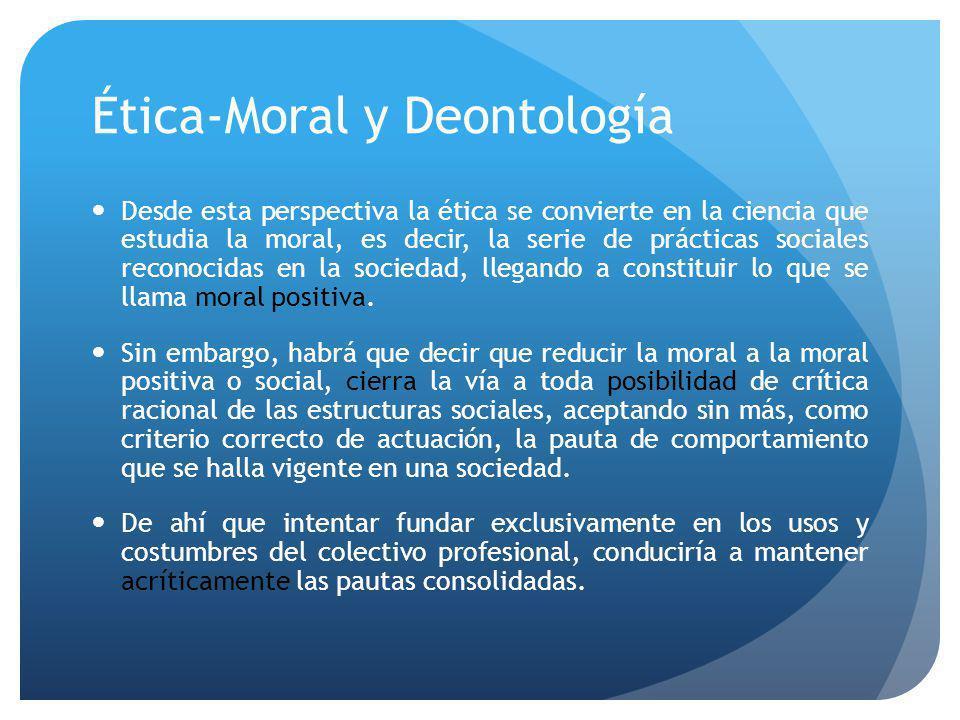 Ética-Moral y Deontología Desde esta perspectiva la ética se convierte en la ciencia que estudia la moral, es decir, la serie de prácticas sociales reconocidas en la sociedad, llegando a constituir lo que se llama moral positiva.