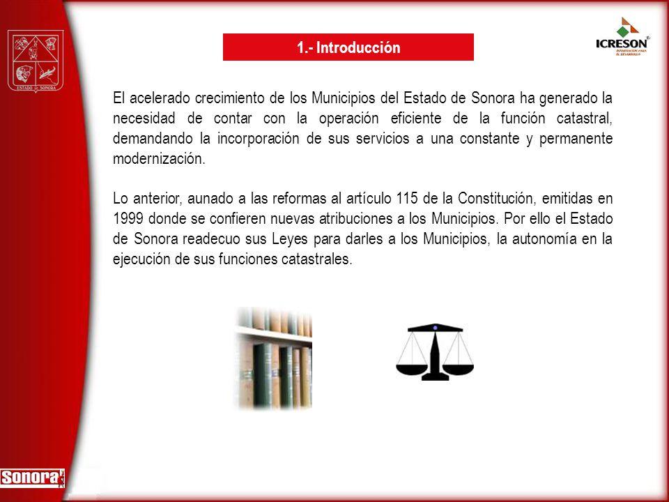 El acelerado crecimiento de los Municipios del Estado de Sonora ha generado la necesidad de contar con la operación eficiente de la función catastral,