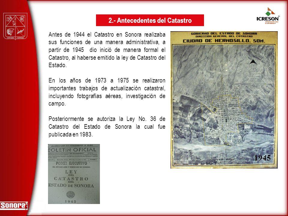 Antes de 1944 el Catastro en Sonora realizaba sus funciones de una manera administrativa, a partir de 1945 dio inició de manera formal el Catastro, al