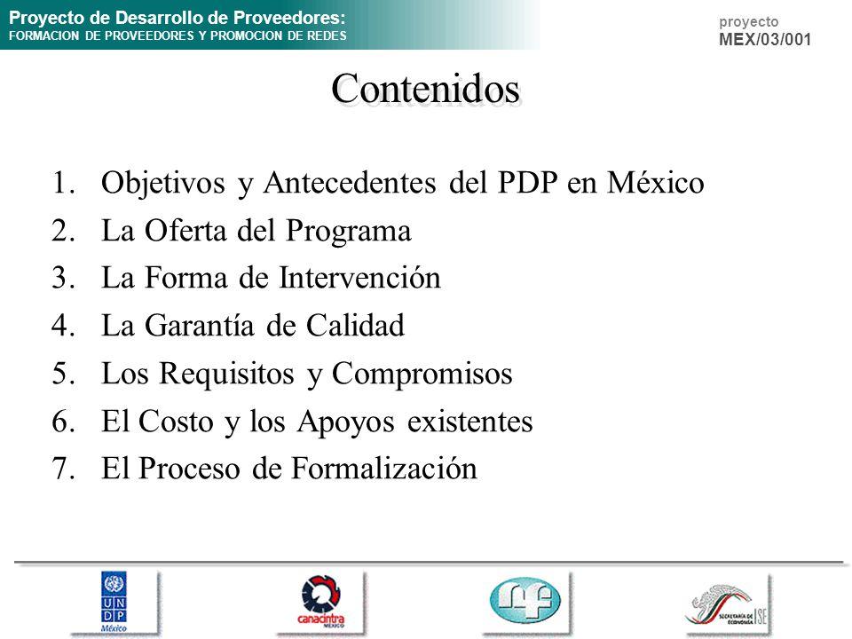 Proyecto de Desarrollo de Proveedores: FORMACION DE PROVEEDORES Y PROMOCION DE REDES proyecto MEX/03/001 Contenidos 1.Objetivos y Antecedentes del PDP en México 2.La Oferta del Programa 3.La Forma de Intervención 4.La Garantía de Calidad 5.Los Requisitos y Compromisos 6.El Costo y los Apoyos existentes 7.El Proceso de Formalización