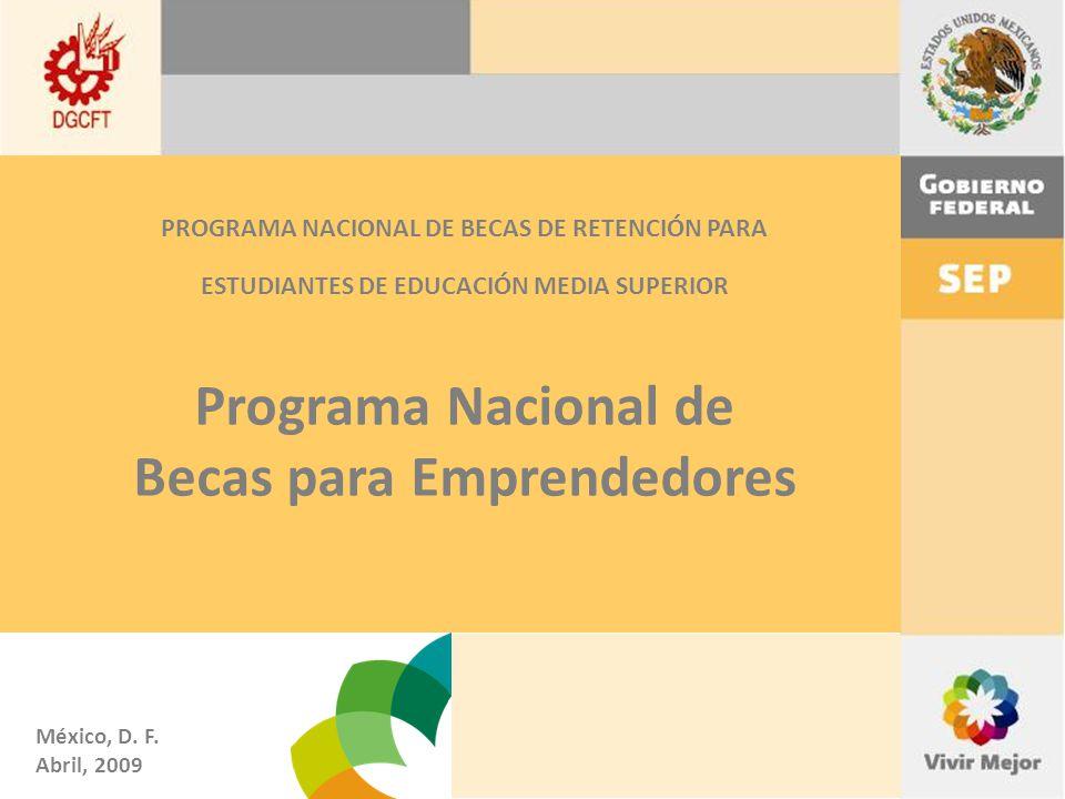 PROGRAMA NACIONAL DE BECAS DE RETENCIÓN PARA ESTUDIANTES DE EDUCACIÓN MEDIA SUPERIOR Programa Nacional de Becas para Emprendedores México, D.
