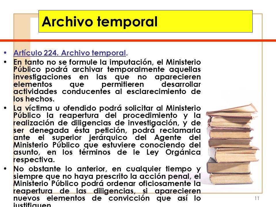 11 Archivo temporal Artículo 224. Archivo temporal. En tanto no se formule la imputación, el Ministerio Público podrá archivar temporalmente aquellas