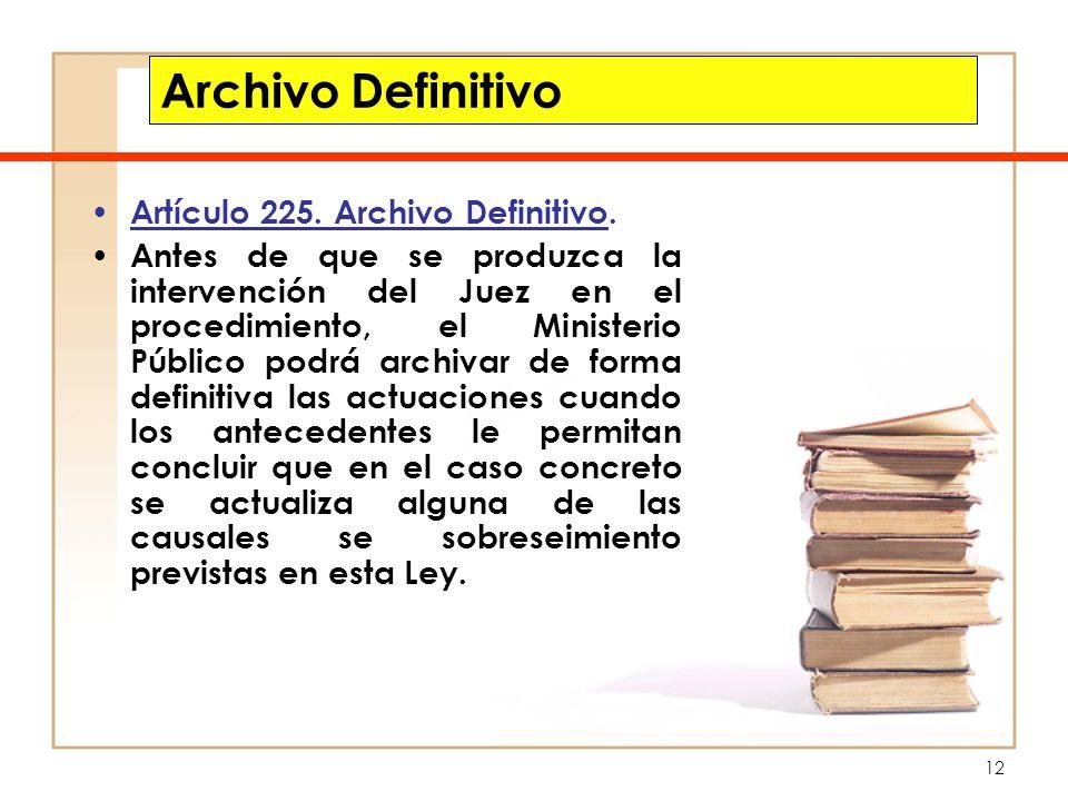 12 Archivo Definitivo Artículo 225. Archivo Definitivo. Antes de que se produzca la intervención del Juez en el procedimiento, el Ministerio Público p