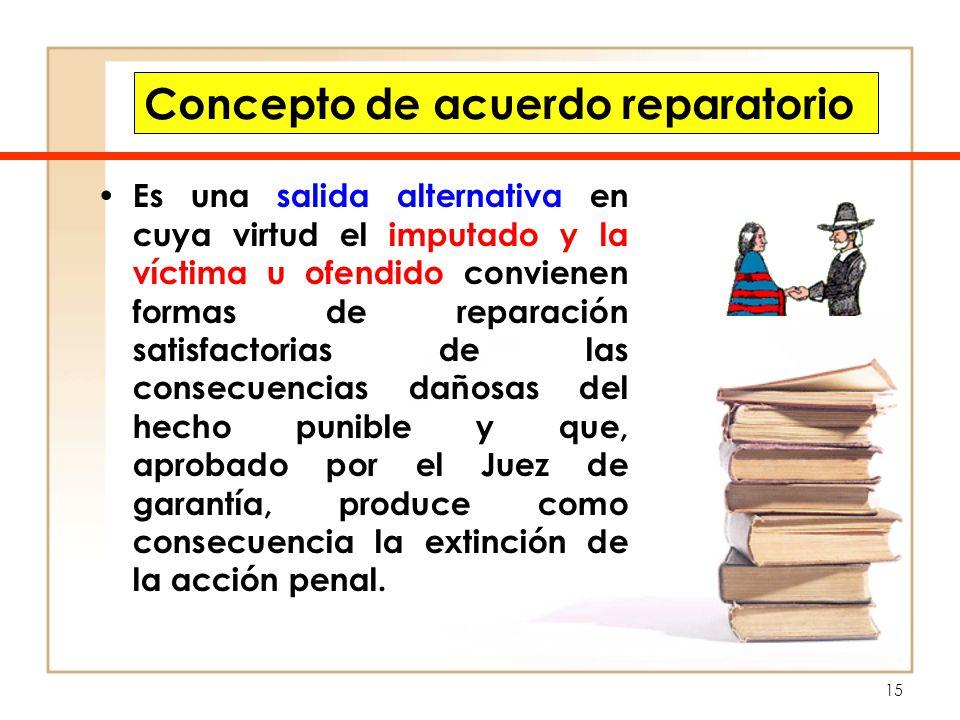 15 Concepto de acuerdo reparatorio Es una salida alternativa en cuya virtud el imputado y la víctima u ofendido convienen formas de reparación satisfa