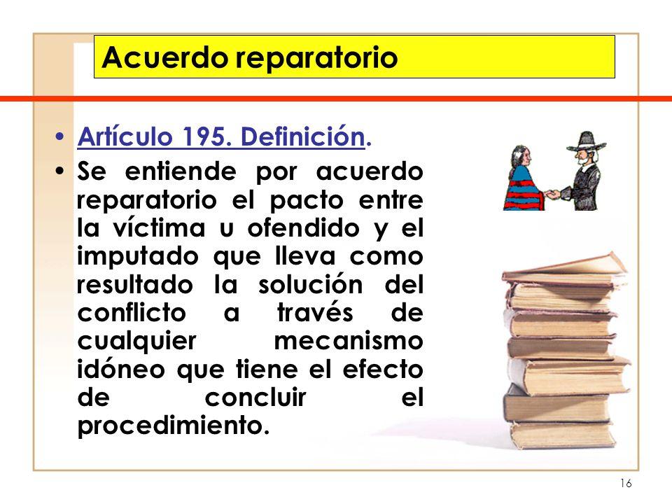 16 Acuerdo reparatorio Artículo 195. Definición. Se entiende por acuerdo reparatorio el pacto entre la víctima u ofendido y el imputado que lleva como