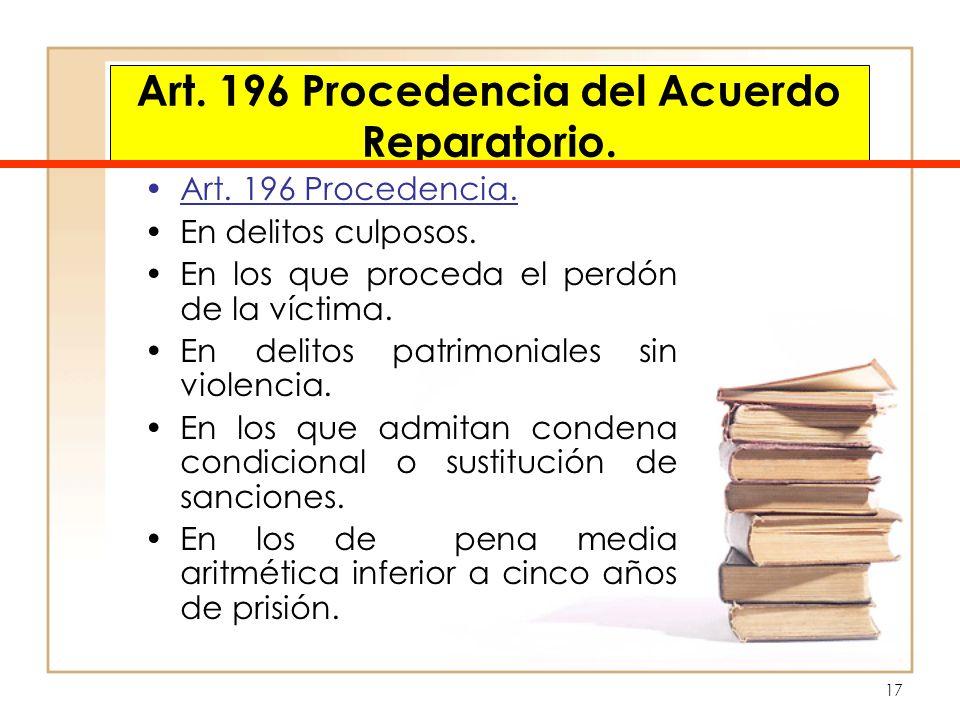 17 Art. 196 Procedencia del Acuerdo Reparatorio. Art. 196 Procedencia. En delitos culposos. En los que proceda el perdón de la víctima. En delitos pat