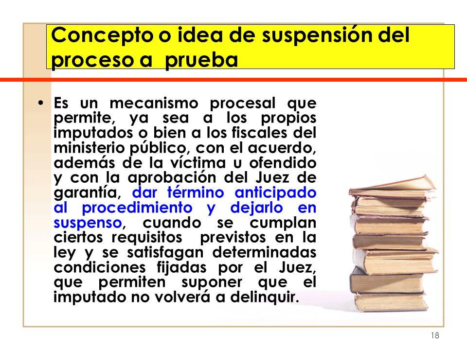 18 Concepto o idea de suspensión del proceso a prueba Es un mecanismo procesal que permite, ya sea a los propios imputados o bien a los fiscales del m