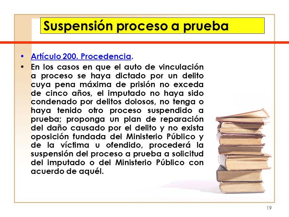 19 Suspensión proceso a prueba Artículo 200. Procedencia. En los casos en que el auto de vinculación a proceso se haya dictado por un delito cuya pena