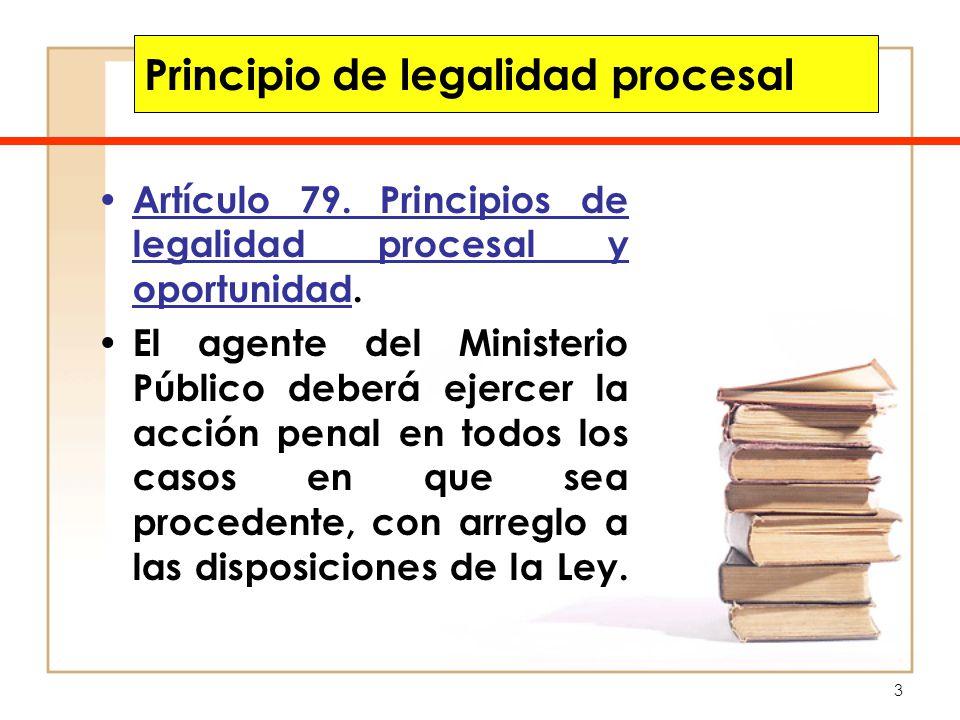 3 Principio de legalidad procesal Artículo 79. Principios de legalidad procesal y oportunidad. El agente del Ministerio Público deberá ejercer la acci