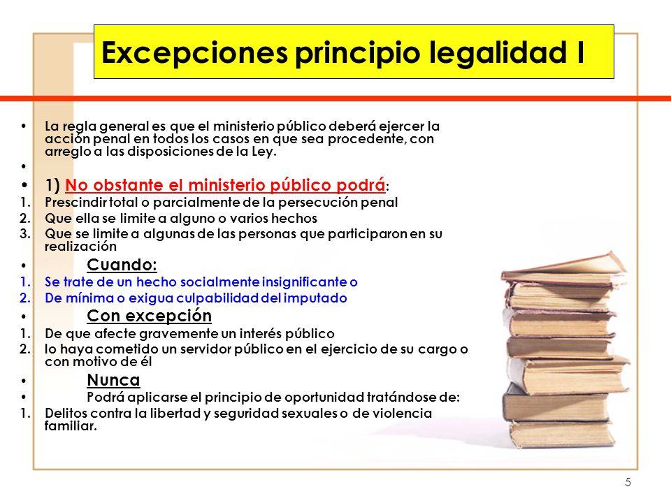 6 Excepciones principio legalidad II La regla general es que el ministerio público deberá ejercer la acción penal en todos los casos en que sea procedente, con arreglo a las disposiciones de la Ley.