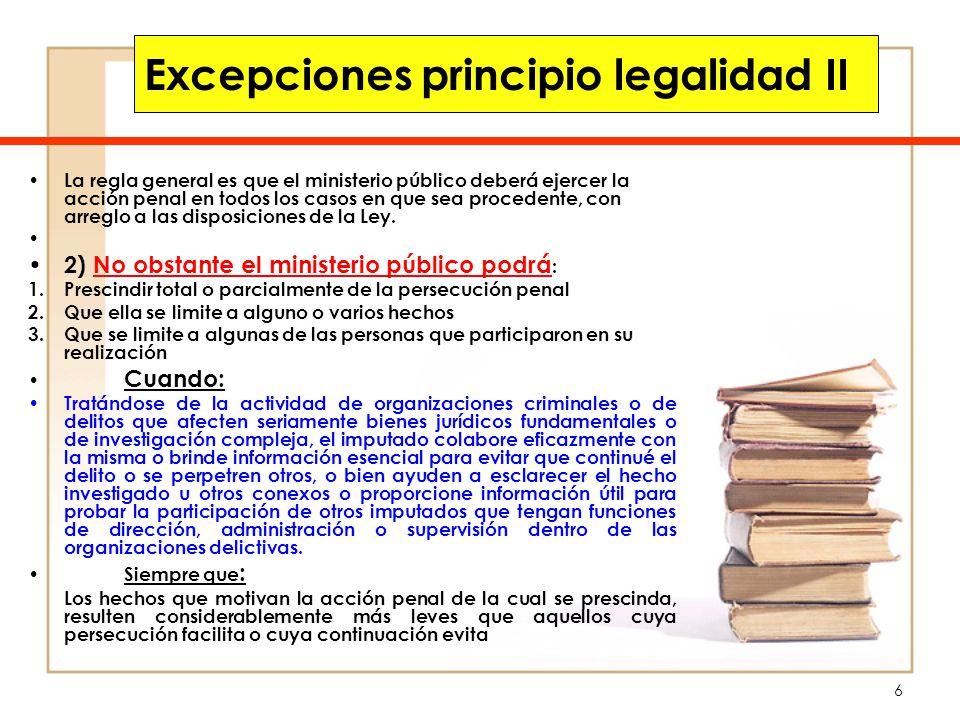7 Excepciones principio legalidad III La regla general es que el ministerio público deberá ejercer la acción penal en todos los casos en que sea procedente, con arreglo a las disposiciones de la Ley.