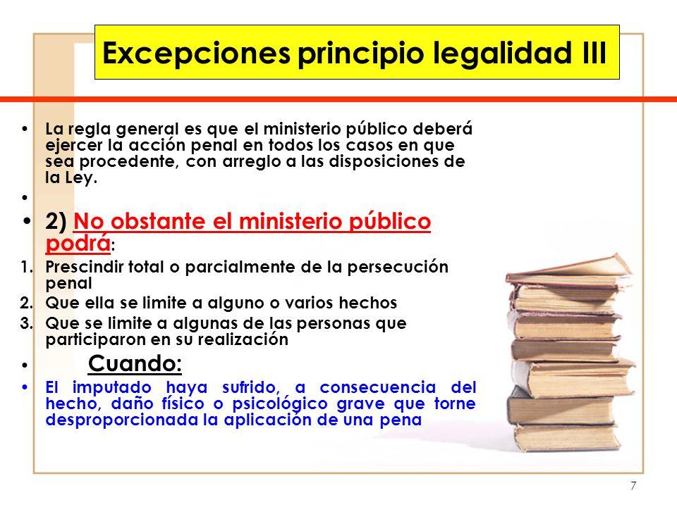 8 Excepciones principio legalidad IV La regla general es que el ministerio público deberá ejercer la acción penal en todos los casos en que sea procedente, con arreglo a las disposiciones de la Ley.
