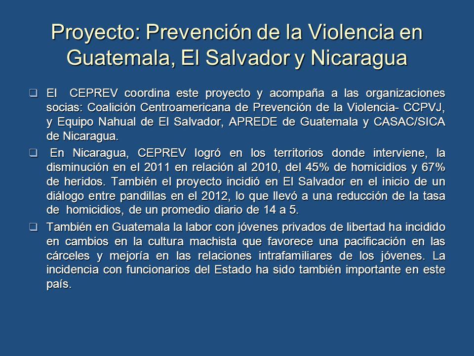 Proyecto: Prevención de la Violencia en Guatemala, El Salvador y Nicaragua El CEPREV coordina este proyecto y acompaña a las organizaciones socias: Coalición Centroamericana de Prevención de la Violencia- CCPVJ, y Equipo Nahual de El Salvador, APREDE de Guatemala y CASAC/SICA de Nicaragua.