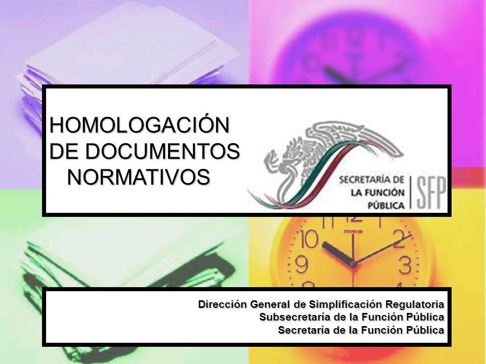 HOMOLOGACIÓN DE DOCUMENTOS NORMATIVOS Dirección General de Simplificación Regulatoria Subsecretaría de la Función Pública Secretaría de la Función Púb