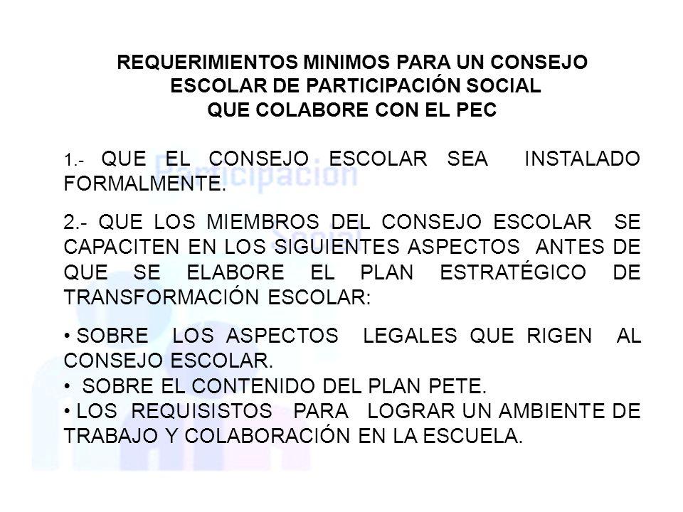 REQUERIMIENTOS MINIMOS PARA UN CONSEJO ESCOLAR DE PARTICIPACIÓN SOCIAL QUE COLABORE CON EL PEC 1.- QUE EL CONSEJO ESCOLAR SEA INSTALADO FORMALMENTE. 2