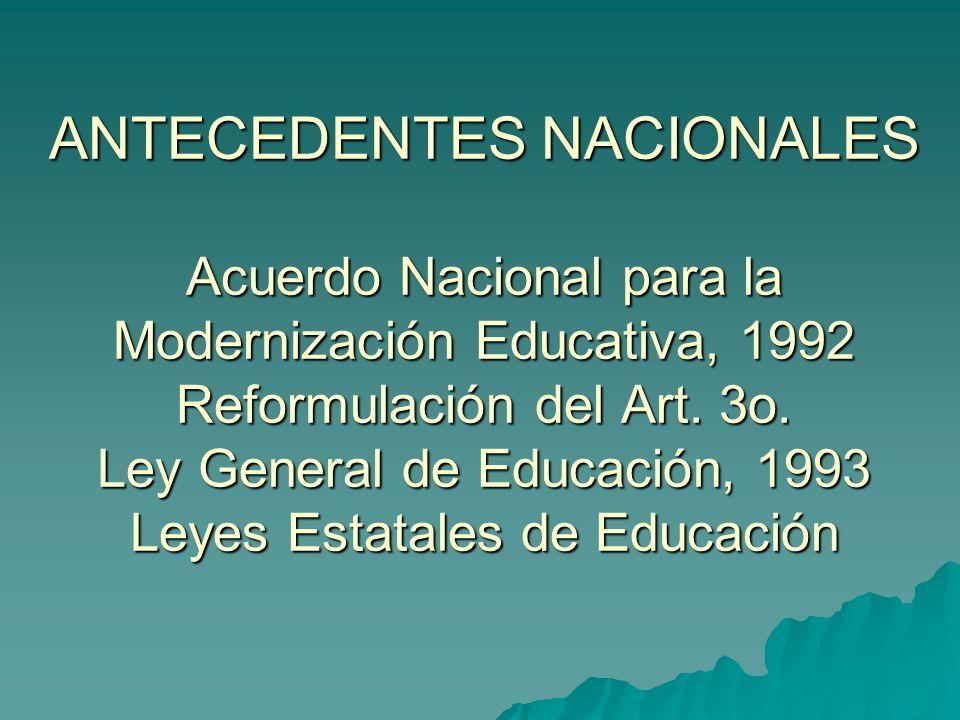 ANTECEDENTES NACIONALES Acuerdo Nacional para la Modernización Educativa, 1992 Reformulación del Art.