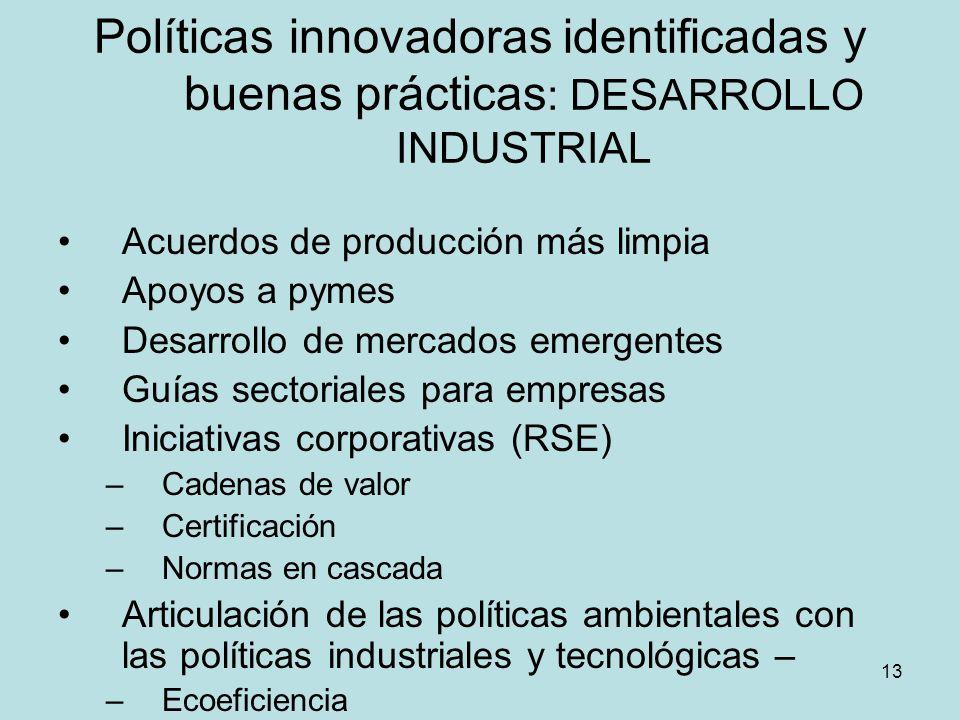 13 Políticas innovadoras identificadas y buenas prácticas : DESARROLLO INDUSTRIAL Acuerdos de producción más limpia Apoyos a pymes Desarrollo de merca