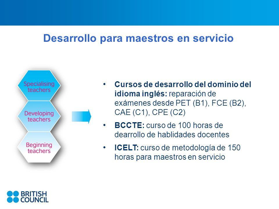 Desarrollo para maestros en servicio Cursos de desarrollo del dominio del idioma inglés: reparación de exámenes desde PET (B1), FCE (B2), CAE (C1), CPE (C2) BCCTE: curso de 100 horas de dearrollo de hablidades docentes ICELT: curso de metodología de 150 horas para maestros en servicio