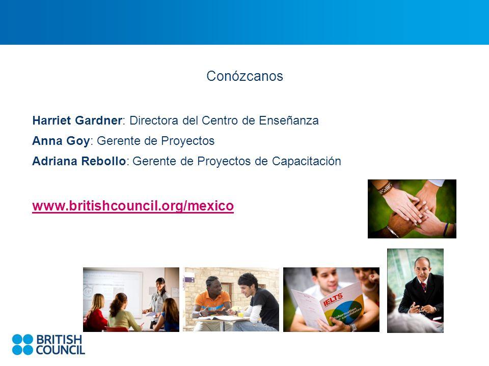 Conózcanos Harriet Gardner: Directora del Centro de Enseñanza Anna Goy: Gerente de Proyectos Adriana Rebollo: Gerente de Proyectos de Capacitación www.britishcouncil.org/mexico