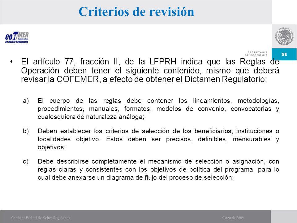 Marzo de 2009Comisión Federal de Mejora Regulatoria El artículo 77, fracción II, de la LFPRH indica que las Reglas de Operación deben tener el siguiente contenido, mismo que deberá revisar la COFEMER, a efecto de obtener el Dictamen Regulatorio: a)El cuerpo de las reglas debe contener los lineamientos, metodologías, procedimientos, manuales, formatos, modelos de convenio, convocatorias y cualesquiera de naturaleza análoga; b)Deben establecer los criterios de selección de los beneficiarios, instituciones o localidades objetivo.