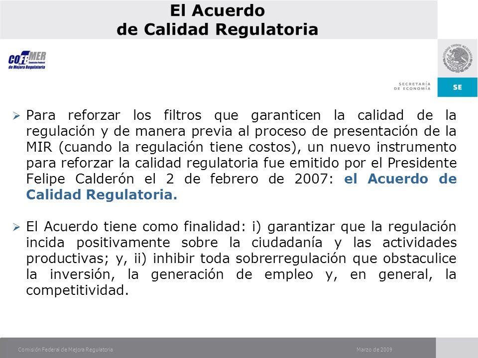 Marzo de 2009Comisión Federal de Mejora Regulatoria Para reforzar los filtros que garanticen la calidad de la regulación y de manera previa al proceso de presentación de la MIR (cuando la regulación tiene costos), un nuevo instrumento para reforzar la calidad regulatoria fue emitido por el Presidente Felipe Calderón el 2 de febrero de 2007: el Acuerdo de Calidad Regulatoria.