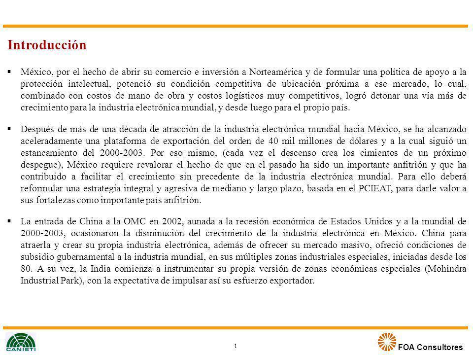 FOA Consultores Ahora que la industria electrónica se recupera mundialmente en 2004, México debiera instrumentar de prisa el programa de competitividad consensuado en el PCIEAT, mediante una Estrategia y un Plan de Acción, combinado con una instrumentación innovadora que explote las áreas de oportunidad identificadas, en el estudio teniendo en cuenta el entorno de competencia que tendrán los países receptores de esta host industry, en la próxima década.
